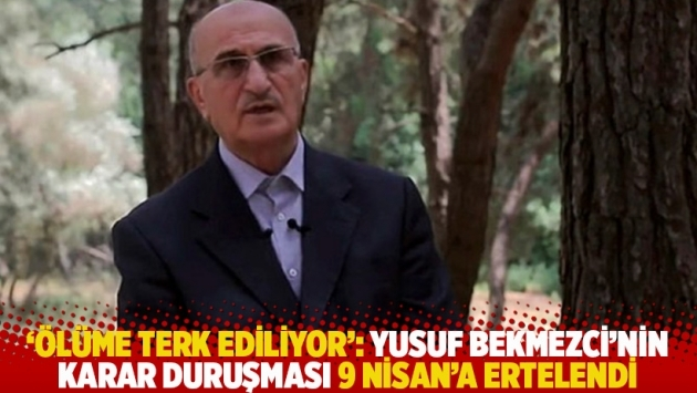 'Ölüme terk ediliyor': Yusuf Bekmezci'nin karar duruşması 9 Nisan'a ertelendi 1