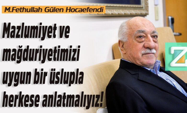 Mazlumiyet ve mağduriyetimizi uygun bir üslupla herkese anlatmalıyız!   M.Fethullah Gülen Hocaefendi 1